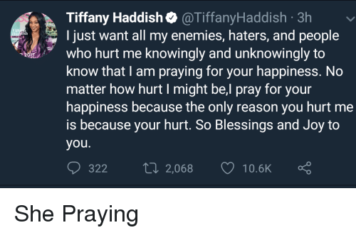 Blackpeopletwitter, Funny, and Tiffany: Tiffany Haddish@TiffanyHaddish 3h  I just want all my enemies, haters, and people  who hurt me knowingly and unknowingly to  know that I am praying for your happiness. No  matter how hurt I might be,l pray for your  happiness because the only reason you hurt me  is because your hurt. So Blessings and Joy to  you.  322  2,068  10.5K