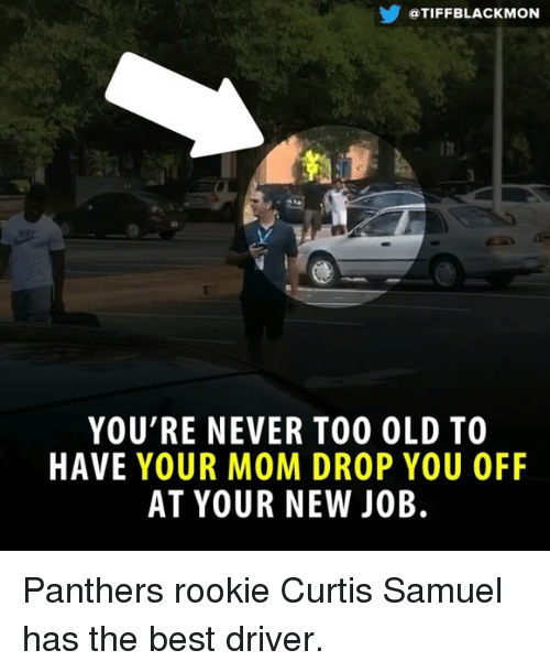 Memes, Best, and Panthers: @TIFFBLACKMON  In  YOU'RE NEVER TO0 OLD TO  HAVE YOUR MOM DROP YOU OFF  AT YOUR NEW JOB. Panthers rookie Curtis Samuel has the best driver.