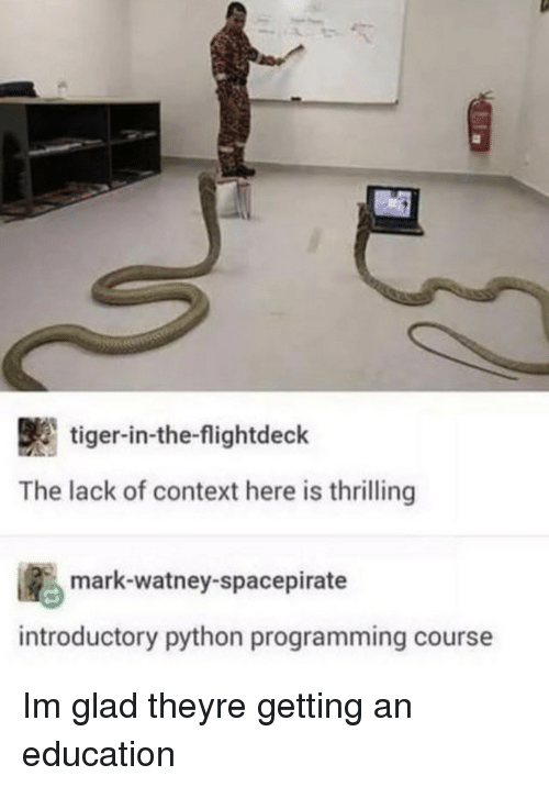 Tiger, An Education, and Programming: tiger-in-the-flightdeck  The lack of context here is thrilling  ig., mark-watney-spacepirate  introductory python programming course Im glad theyre getting an education