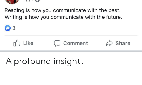 Future, Im 14 & This Is Deep, and How: TII  Reading is how you communicate with the past.  Writing is how you communicate with the future.  3  Like  Share  Comment A profound insight.