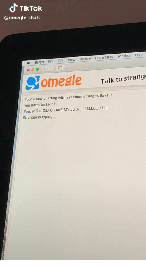 Omegle, Help, and History: Tik Tok  @omegle chats  Help  Window  Bookmarks  View History  File  Edit  Safar  < >  omegle  Talk to strang  You're now chatting with a random stranger. Say hi!  You both like tiktok  You: MOM DID U TAKE MY JUULLLLL  LLLLLLLL  Stranger is typing...