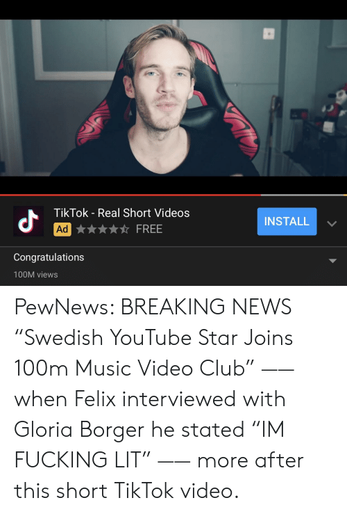"Club, Fucking, and Lit: TikTok - Real Short Videos  dr  INSTALL ﹀  Ag★★★★☆ FREE  Congratulations  100M views PewNews: BREAKING NEWS ""Swedish YouTube Star Joins 100m Music Video Club"" —— when Felix interviewed with Gloria Borger he stated ""IM FUCKING LIT"" —— more after this short TikTok video."