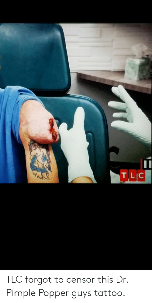 TILIC TLC Forgot to Censor This Dr Pimple Popper Guys Tattoo