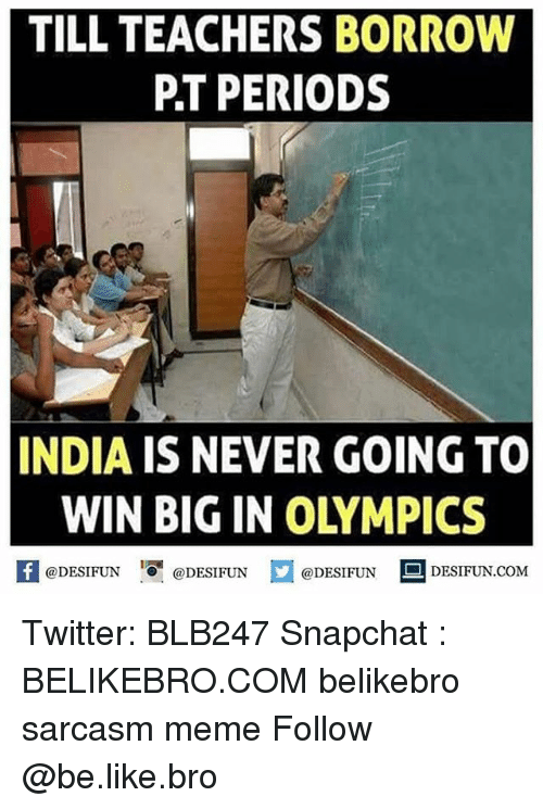 Be Like, Meme, and Memes: TILL TEACHERS BORROW  P.T PERIODS  INDIA IS NEVER GOING TO  WIN BIG IN OLYMPICS  K @DESIFUN 증@DESIFUN @DESIFUN DESIFUN.COM Twitter: BLB247 Snapchat : BELIKEBRO.COM belikebro sarcasm meme Follow @be.like.bro