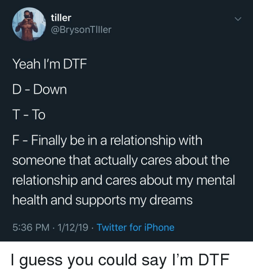 Dtf, Iphone, and Twitter: tiller  @BrysonTller  Yeah I'm DTF  D - Down  T- To  F Finally be in a relationship with  someone that actually cares about the  relationship and cares about my mental  health and supports my dreams  5:36 PM . 1/12/19 Twitter for iPhone I guess you could say I'm DTF