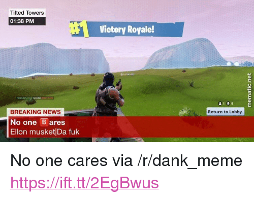 """Dank, Meme, and News: Tilted Towers  01:38 PM  Victory Royale!  BREAKING NEWS  No one ares  Ellon musket Da fuk  Return to Lobby <p>No one cares via /r/dank_meme <a href=""""https://ift.tt/2EgBwus"""">https://ift.tt/2EgBwus</a></p>"""