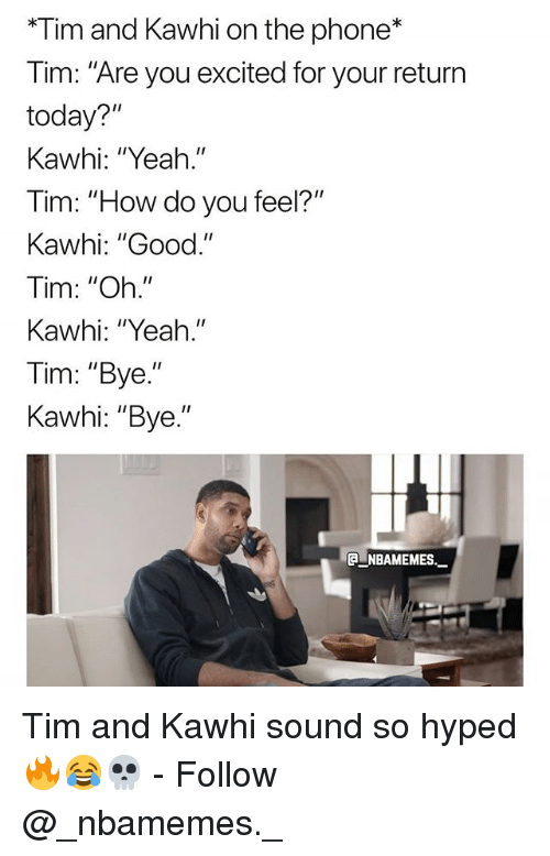 """Memes, Phone, and Yeah: *Tim and Kawhi on the phone*  Tim: """"Are you excited for your return  today?""""  Kawhi: """"Yeah.""""  im: """"H  Kawhi: """"Good.""""  Tim: """"Oh.""""  Kawhi: """"Yeah.""""  Tim: """"Bye.""""  Kawhi: """"Bye.""""  ow do you feel?""""  ga-NBAMEMEs._ Tim and Kawhi sound so hyped 🔥😂💀 - Follow @_nbamemes._"""