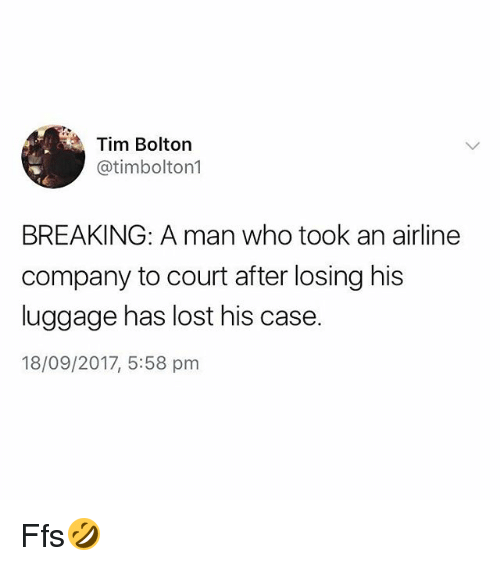 Lost, Luggage, and British: Tim Bolton  @timbolton1  BREAKING: A man who took an airline  company to court after losing his  luggage has lost his case.  18/09/2017, 5:58 pm Ffs🤣