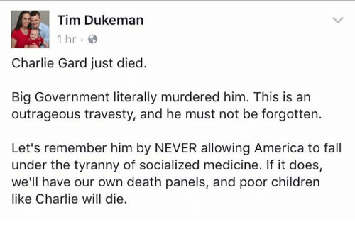 America, Charlie, and Children: Tim Dukeman  1 hr  Charlie Gard just died.  Big Government literally murdered him. This is an  outrageous travesty, and he must not be forgotten.  Let's remember him by NEVER allowing America to fall  under the tyranny of socialized medicine. If it does,  we'll have our own death panels, and poor children  like Charlie will die.