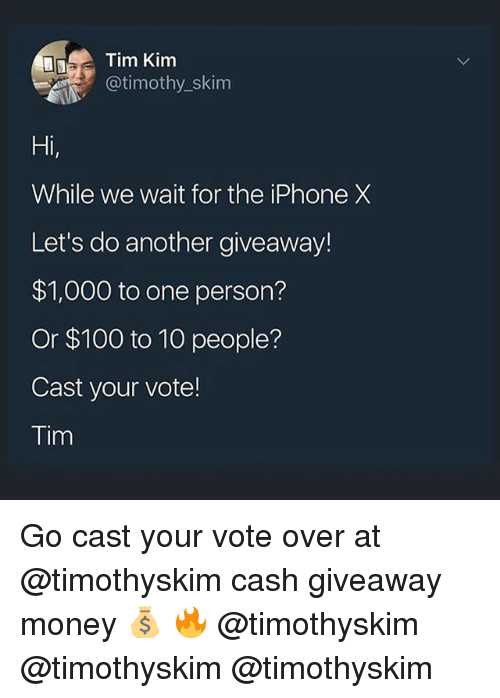 Anaconda, Iphone, and Memes: Tim Kim  @timothy_skim  Hi  While we wait for the iPhone X  Let's do another giveaway!  $1,000 to one person?  Or $100 to 10 people?  Cast your vote!  Tim Go cast your vote over at @timothyskim cash giveaway money 💰 🔥 @timothyskim @timothyskim @timothyskim
