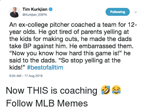 """College, Espn, and Memes: Tim Kurkjian  @Kurkjian ESPN  Following  An ex-college pitcher coached a team for 12-  year olds. He got tired of parents yelling at  the kids for making outs, he made the dads  take BP against him. He embarrassed them  """"Now you know how hard this game is!"""" he  said to the dads. """"So stop yelling at the  kids!"""" #bestofaltim  6:04 AM-17 Aug 2018 Now THIS is coaching 🤣😂  Follow MLB Memes"""