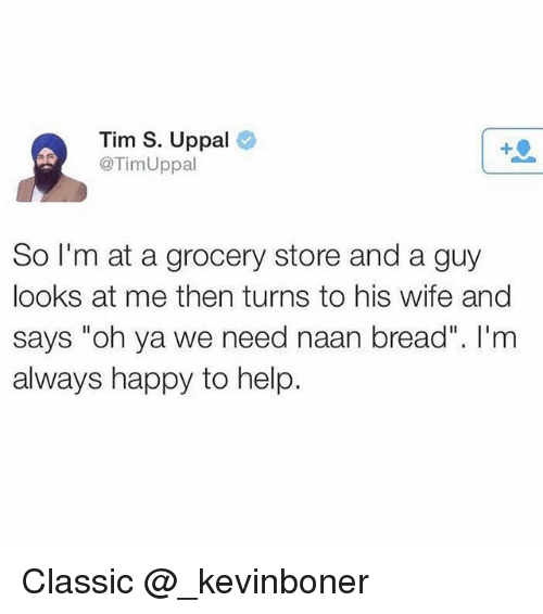 "Funny, Meme, and Happy: Tim S. Uppal  @TimUppal  1  So I'm at a grocery store and a guy  looks at me then turns to his wife and  says ""oh ya we need naan bread"". I'm  always happy to help Classic @_kevinboner"