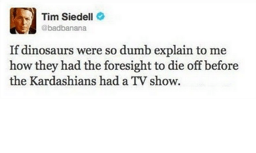 Dank, Dumb, and Kardashians: Tim Siedell  @badbanana  If dinosaurs were so dumb explain to me  how they had the foresight to die off before  the Kardashians had a TV show.