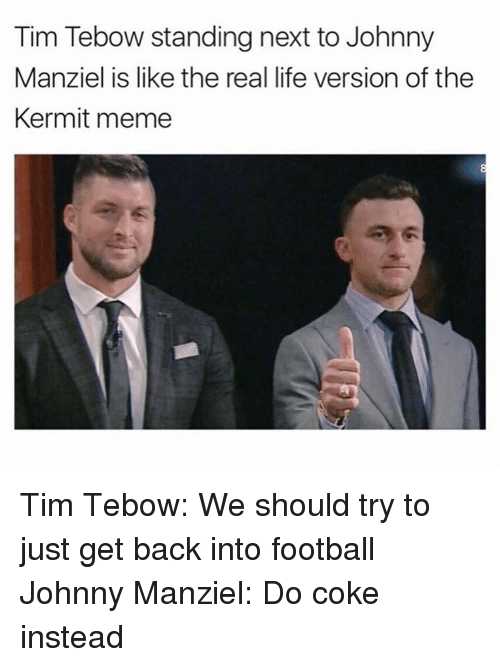Johnny Manziel, Tim Tebow, and Tebowing: Tim Tebow standing next to Johnny  Manziel is like the real life version of the  Kermit meme Tim Tebow: We should try to just get back into football Johnny Manziel: Do coke instead