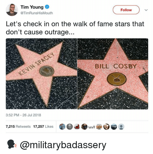 Bill Cosby, Memes, and Stars: Tim Young  Follow  @TimRunsHisMouth  Let's check in on the walk of fame stars that  don't cause outrage  BILL COSBY  3:52 PM 26 Jul 2018  7,215 Retweets 17,257 Likes 🗣 @militarybadassery