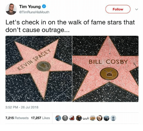 Bill Cosby, Memes, and Stars: Tim Young  @TimRunsHisMouth  Follow  Let's check in on the walk of fame stars that  don't cause outrage  BILL COSBY  3:52 PM 26 Jul 2018  7,215 Retweets 17,257 Likes