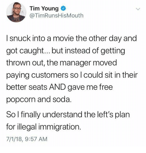 Memes, Soda, and Free: Tim Young  @TimRunsHisMouth  I snuck into a movie the other day and  got caugh... but instead of getting  thrown out, the manager moved  paying customers so l could sit in their  better seats AND gave me free  popcorn and soda  So l finally understand the left's plan  for illegal immigration.  7/1/18, 9:57 AM