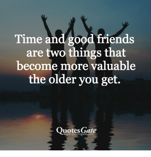 Time And Good Friends Are Two Things That Become More Valuable The
