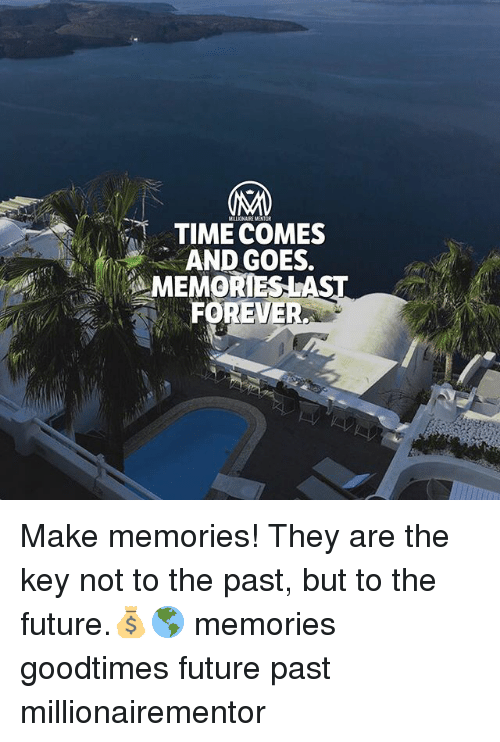 Future, Memes, and Time: TIME COMES  AND GOES.  MEMORIESLA  FOREVE Make memories! They are the key not to the past, but to the future.💰🌎 memories goodtimes future past millionairementor