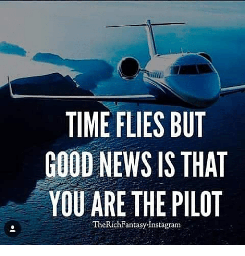 Memes, 🤖, and Ares: TIME FLIES BUT  GOOD NEWS IS THAT  YOU ARE THE PILOT  The Rich Fantasy Instagram