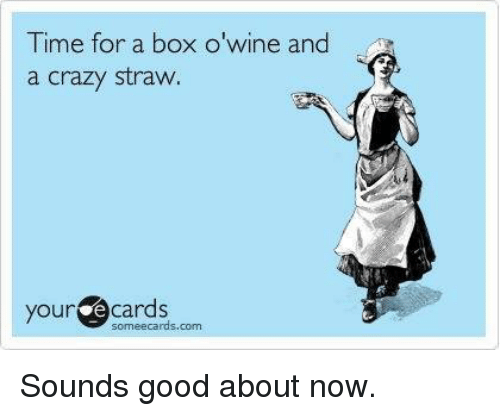 time for a box o wine and a crazy straw 6533173 time for a box o wine and a crazy straw your e cards someecards