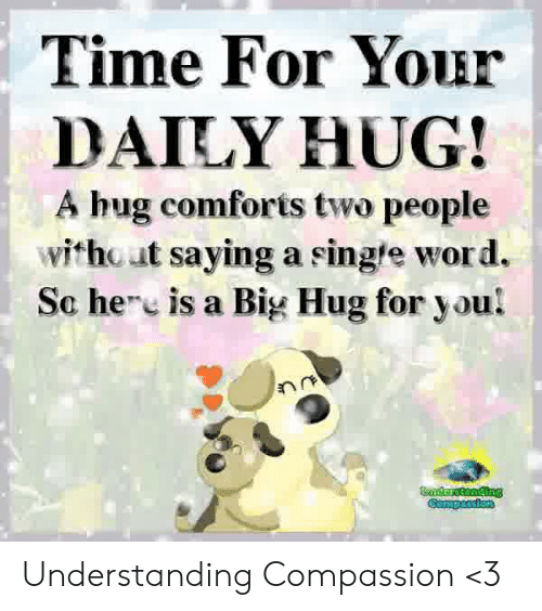 Memes, Time, and Word: Time For Your  DAILY HUG!  A hug comforis two people  without saying a single word.  Sc hee is a Big Hug for you!  Buderstanding  Compassion Understanding Compassion <3
