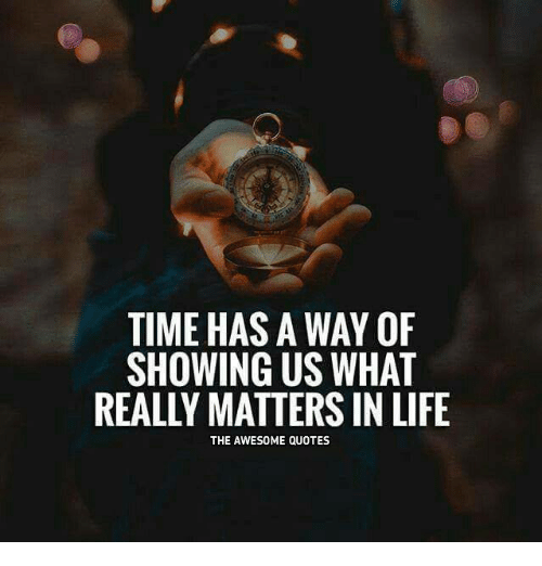 What Really Matters In Life Quotes Amazing Time Has A Way Of Showing Us What Really Matters In Life The