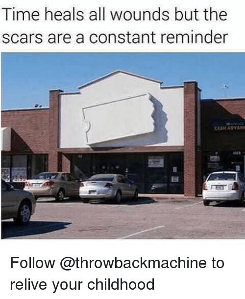 Memes, Time, and 🤖: Time heals all wounds but the  scars are a constant reminder Follow @throwbackmachine to relive your childhood