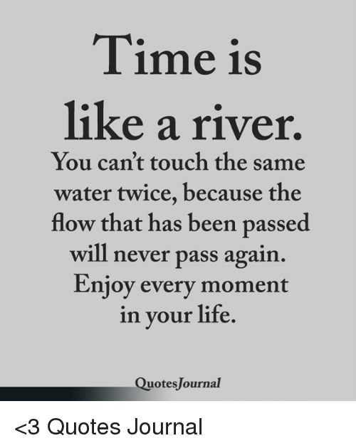 Time Is Like A River You Cant Touch The Same Water Twice Because