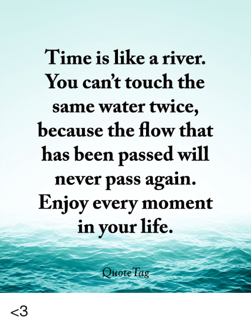 Life, Memes, And Time: Time Is Like A River. You Canu0027