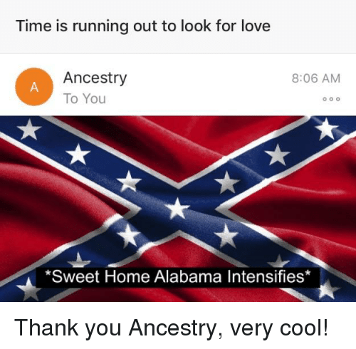 Time Is Running Out To Look For Love Ancestry To You 806 Am Oo0 Sweet Home Alabama Intensifies Love Meme On Me Me
