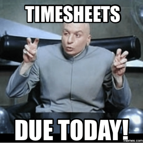 TIME SHEETS DUE TODAY! MemesCOM