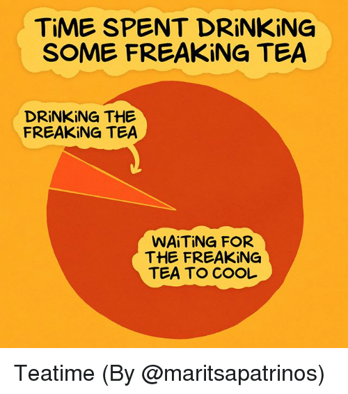 Drinking, Memes, and Cool: TIME SPENT DRİNKİNG  SOME FREAKING TEA  DRİNKİNG THE  FREAKING TEA  WAİTİNG FOR  THE FREAKING  TEA TO COOL Teatime (By @maritsapatrinos)