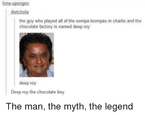 Charlie, Tumblr, and Chocolate: time-sponges  dietchola:  the guy who played all of the oompa loompas in charlie and the  chocolate factory is named deep roy  deep roy  Deep roy the chocolate boy