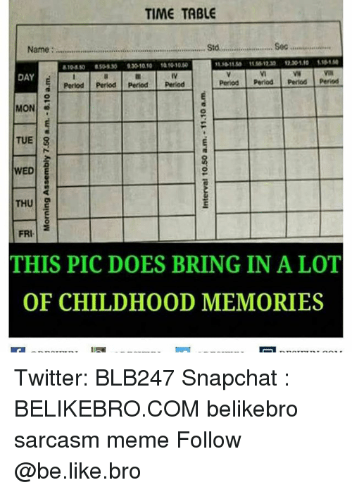 Memes, 🤖, and Sec: TIME TABLE  Name: Std.  Sec..................  DAY  Period Period period period  E Period Period Period Period  MON  3  TUE  8  WED E  THU  g  FRI  THIS PIC DOES BRING IN A LOT  OF CHILDHOOD MEMORIES Twitter: BLB247 Snapchat : BELIKEBRO.COM belikebro sarcasm meme Follow @be.like.bro