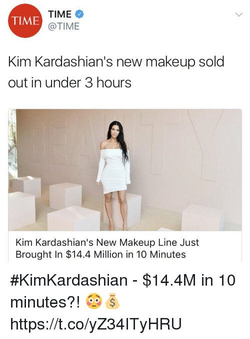 Kardashians, Makeup, and Time: TIME  TIME  TIME  Kim Kardashian's new makeup sold  out in under 3 hours  Kim Kardashian's New Makeup Line Just  Brought In $14.4 Million in 10 Minutes #KimKardashian - $14.4M in 10 minutes?! 😳💰 https://t.co/yZ34ITyHRU
