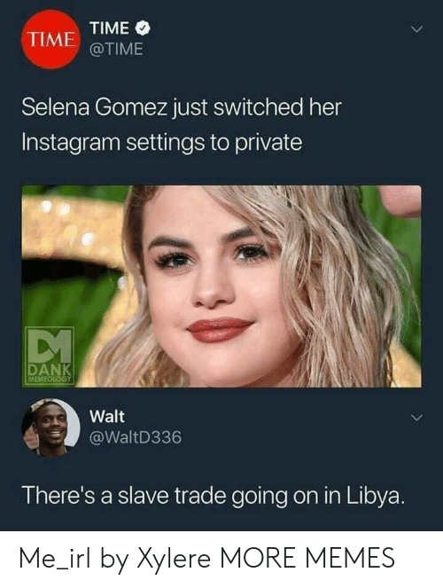 Dank, Instagram, and Meme: TIME  @TIME  TIME  Selena Gomez just switched her  Instagram settings to private  MEME  Walt  WaltD336  There's a slave trade going on in Libya Me_irl by Xylere MORE MEMES