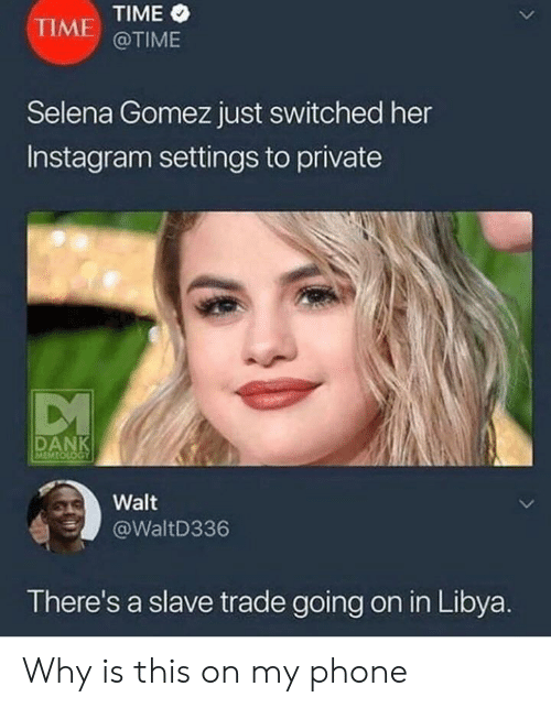 Instagram, Meme, and Phone: TIME TIME  @TIME  Selena Gomez just switched her  Instagram settings to private  DA  MEME  Walt  @WaltD336  There's a slave trade going on in Libya Why is this on my phone