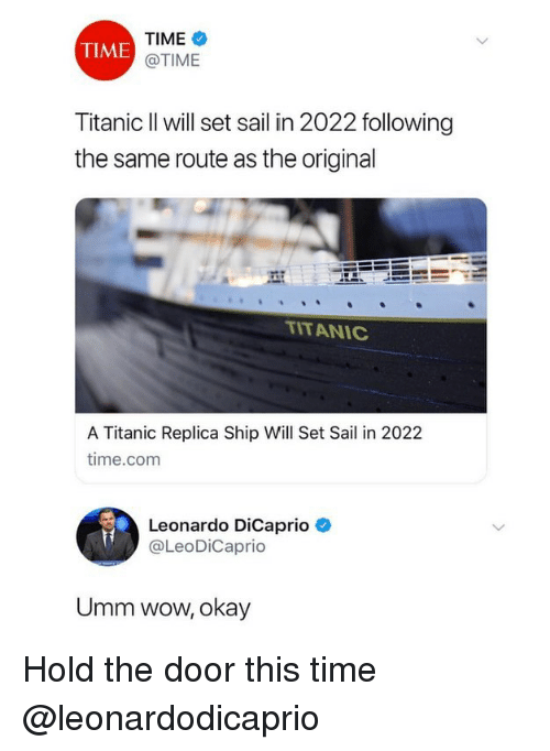Ironic, Leonardo DiCaprio, and Titanic: TIME  @TIME  TIME  Titanic Il will set sail in 2022 following  the same route as the original  ITANIC  A Titanic Replica Ship Will Set Sail in 2022  time.com  Leonardo DiCaprio  @LeoDiCaprio  Umm wow, okay Hold the door this time @leonardodicaprio