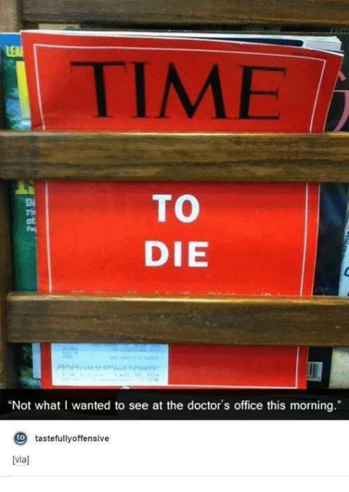 """Doctor, Office, and Time: TIME  TO  DIE  """"Not what I wanted to see at the doctor's office this morning.""""  to  tastefully offensive  lvia)"""