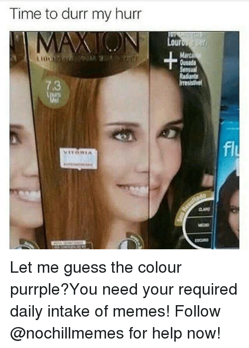 Memes, Guess, and Help: Time to durr my hurr  our  Mar  usada  Sensaul  7.3  fl  MEDO Let me guess the colour purrple?You need your required daily intake of memes! Follow @nochillmemes for help now!