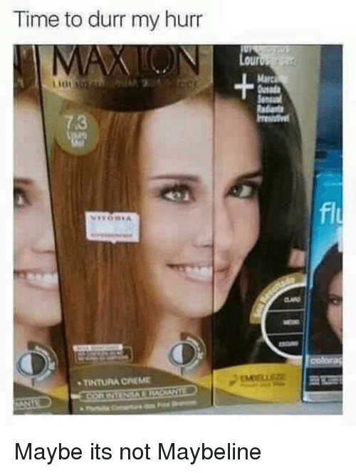 Time, Maybe, and  Durr: Time to durr my hurr  Semsual  7.3  fl  MELL  TINTURA CREM Maybe its not Maybeline