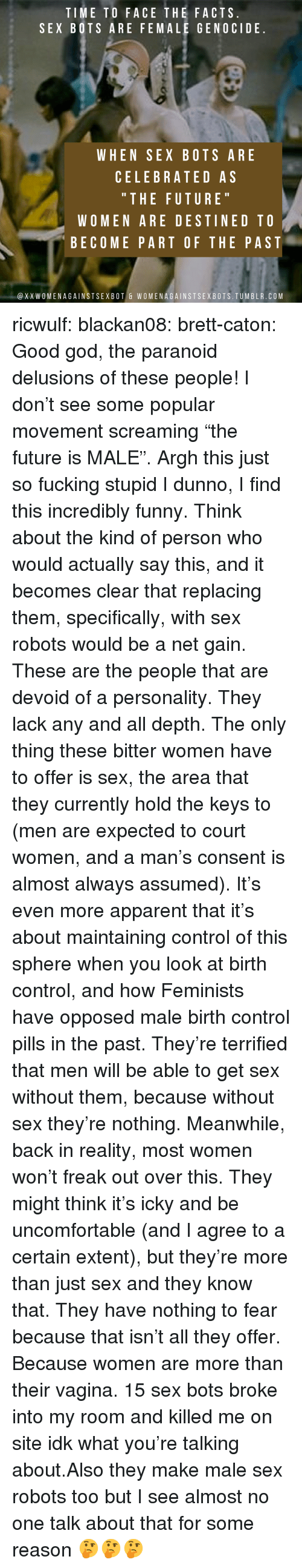"""Facts, Funny, and Future: TIME TO FACE THE FACTS  SEX BOTS ARE FEMALE GENOCIDE  WHEN SEX BOTS ARE  CELEBRATED AS  """" THE FUTURE  WOMEN ARE DESTINED TO  BECOME PART OF THE PAST  @XXWOMENAGAINSTSEXBOT & WOMENAGAINSTSEXBOTS.TUMBLR.COM ricwulf:  blackan08:   brett-caton: Good god, the paranoid delusions of these people! I don't see some popular movement screaming """"the future is MALE"""". Argh this just so fucking stupid   I dunno, I find this incredibly funny. Think about the kind of person who would actually say this, and it becomes clear that replacing them, specifically, with sex robots would be a net gain. These are the people that are devoid of a personality. They lack any and all depth. The only thing these bitter women have to offer is sex, the area that they currently hold the keys to (men are expected to court women, and a man's consent is almost always assumed). It's even more apparent that it's about maintaining control of this sphere when you look at birth control, and how Feminists have opposed male birth control pills in the past.  They're terrified that men will be able to get sex without them, because without sex they're nothing. Meanwhile, back in reality, most women won't freak out over this. They might think it's icky and be uncomfortable (and I agree to a certain extent), but they're more than just sex and they know that. They have nothing to fear because that isn't all they offer. Because women are more than their vagina.   15 sex bots broke into my room and killed me on site idk what you're talking about.Also they make male sex robots too but I see almost no one talk about that for some reason 🤔🤔🤔"""