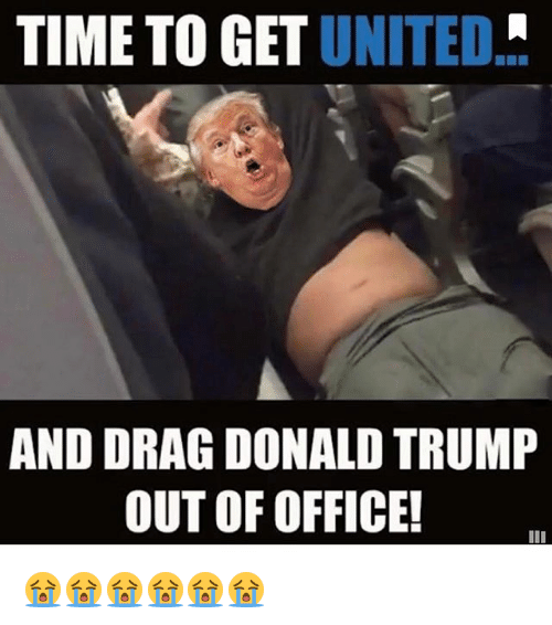 TIME TO GET UNITED AND DRAG DONALD TRUMP OUT OF OFFICE