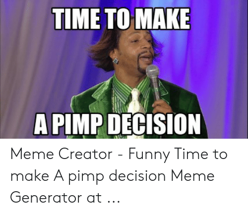 TIME TO MAKE a PIMP DECISION Meme Creator - Funny Time to