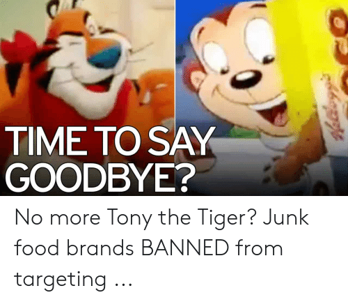 TIME TO SAY GOODBYE? No More Tony the Tiger? Junk Food Brands BANNED