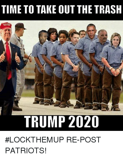 Memes, Patriotic, and Trash: TIME TO TAKE OUT THE TRASH  TRUMP 2020 #LOCKTHEMUP  RE-POST PATRIOTS!