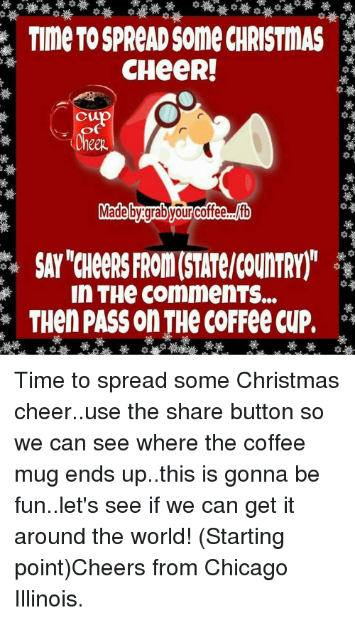 Chicago, Memes, and Coffee: TIme TOSPReAD Some CHRISTMAS  CHeeR!  oup  Made bygrab your cofee  In THe CommenTS...  THen PASS on THe COFFee CUP, Time to spread some Christmas cheer..use the share button so we can see where the coffee mug ends up..this is gonna be fun..let's see if we can get it around the world! (Starting point)Cheers from Chicago Illinois.