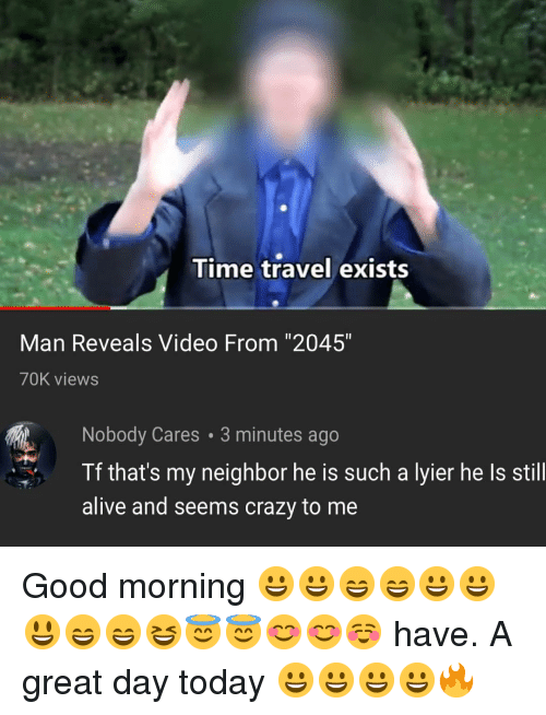 """Alive, Crazy, and Memes: Time travel exists  Man Reveals Video From """"2045""""  70K views  Nobody Cares 3 minutes ago  Tf that's my neighbor he is such a lyier he Is still  alive and seems crazy to me Good morning 😀😀😄😄😀😀😃😄😄😆😇😇😊😊☺️ have. A great day today 😀😀😀😀🔥"""