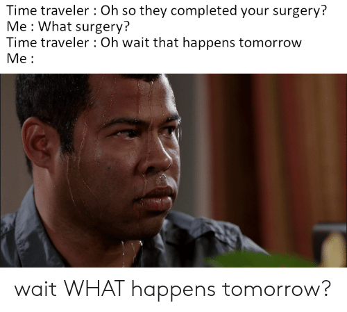 Time Traveler Oh So They Completed Your Surgery? Me What